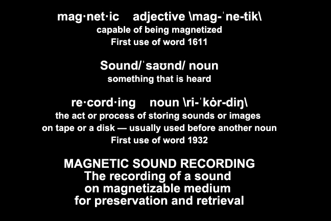 mag·net·ic    adjective \mag-ˈne-tik\ capable of being magnetized First use of word 1611  Sound/ˈsaʊnd/ noun something that is heard  re·cord·ing    noun \ri-ˈkȯr-diŋ\ the act or process of storing sounds or images  on tape or a disk — usually used before another noun First use of word 1932  MAGNETIC SOUND RECORDING The recording of a sound  on magnetizable medium  for preservation and retrieval