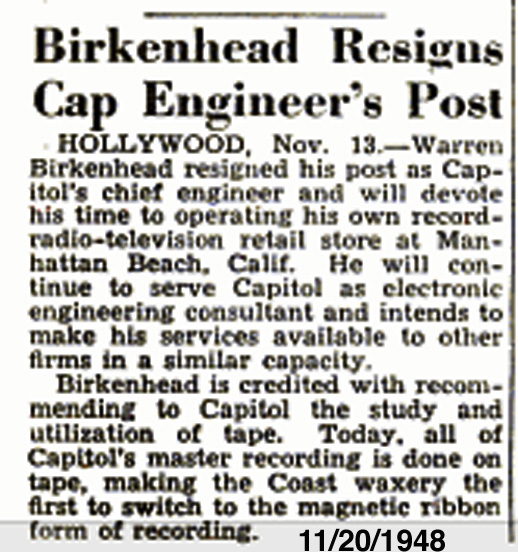 Warren Birkenhead who was credited with recommending magnetic tape recording for Capitol Records is mentioned in a 1948 Billboard article noting his resignation from Capitol to pursue his own retail record store.